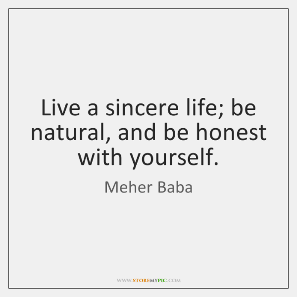 Live a sincere life; be natural, and be honest with yourself.
