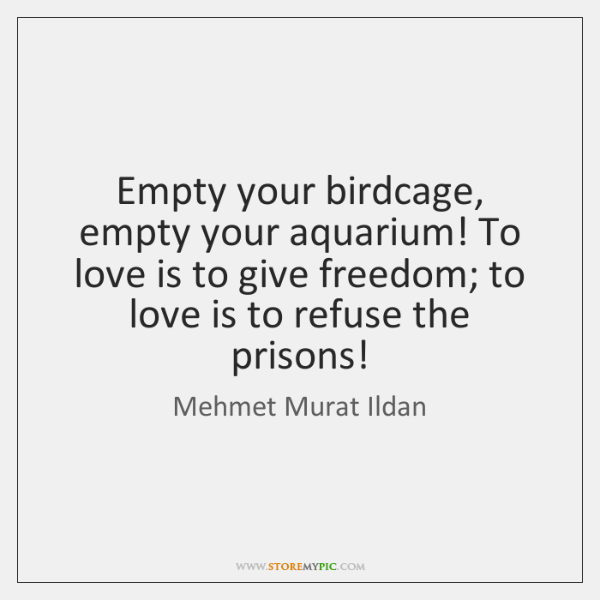 Empty your birdcage, empty your aquarium! To love is to give freedom
