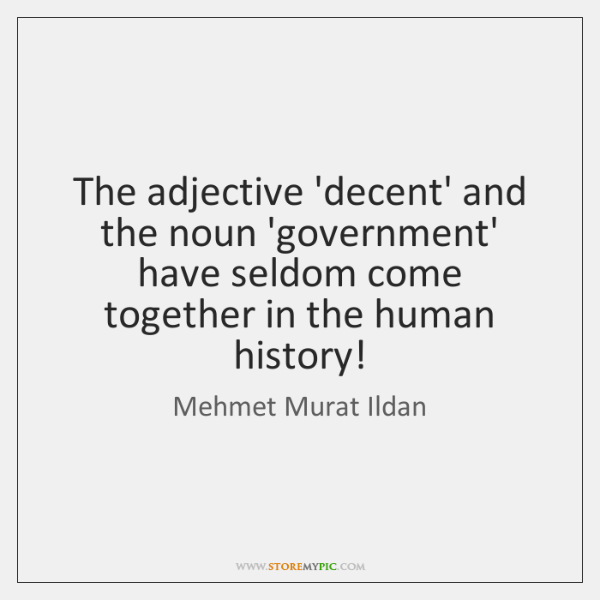 The adjective 'decent' and the noun 'government' have seldom come together in ...