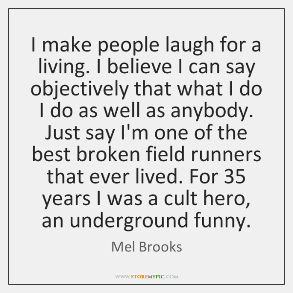 I make people laugh for a living. I believe I can say ...