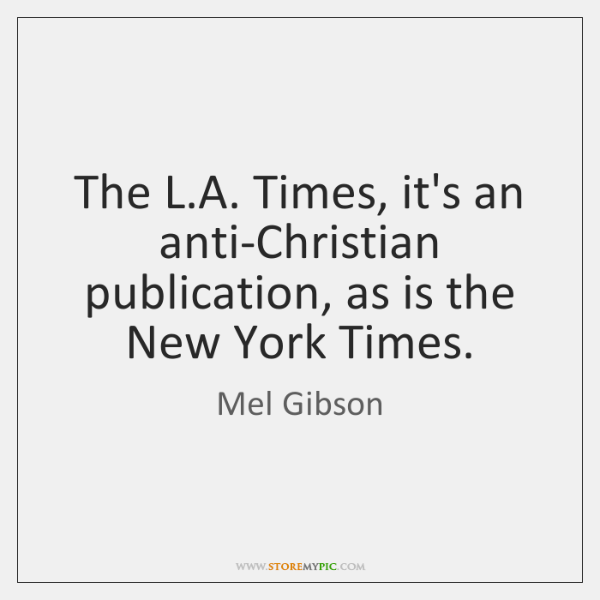 The L.A. Times, it's an anti-Christian publication, as is the New ...