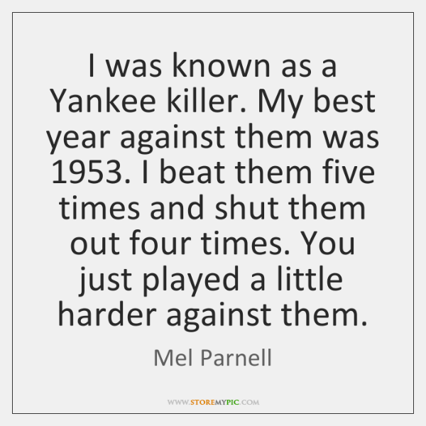 I was known as a Yankee killer. My best year against them ...