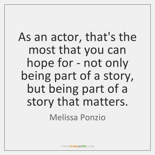 As an actor, that's the most that you can hope for - ...