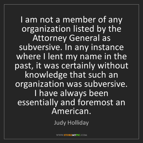 Judy Holliday: I am not a member of any organization listed by the Attorney...