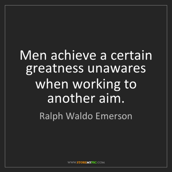 Ralph Waldo Emerson: Men achieve a certain greatness unawares when working...