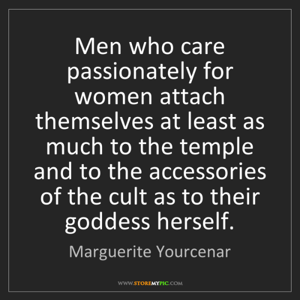 Marguerite Yourcenar: Men who care passionately for women attach themselves...