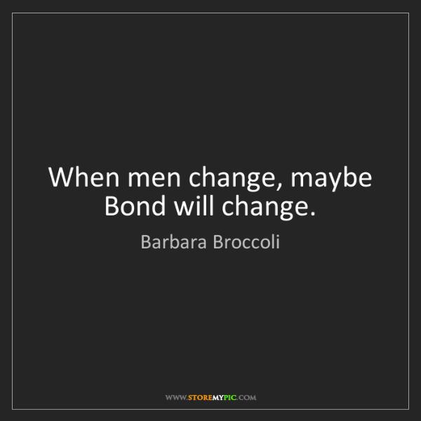 Barbara Broccoli: When men change, maybe Bond will change.