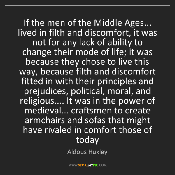 Aldous Huxley: If the men of the Middle Ages... lived in filth and discomfort,...