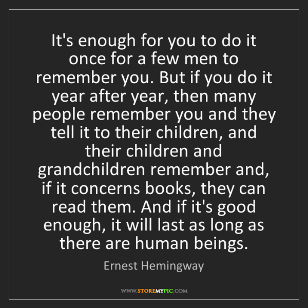 Ernest Hemingway: It's enough for you to do it once for a few men to remember...