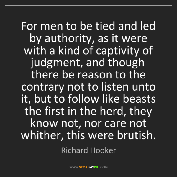 Richard Hooker: For men to be tied and led by authority, as it were with...