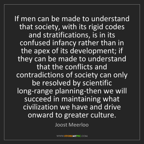 Joost Meerloo: If men can be made to understand that society, with its...
