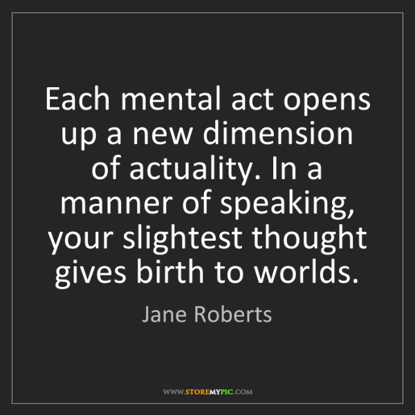 Jane Roberts: Each mental act opens up a new dimension of actuality....