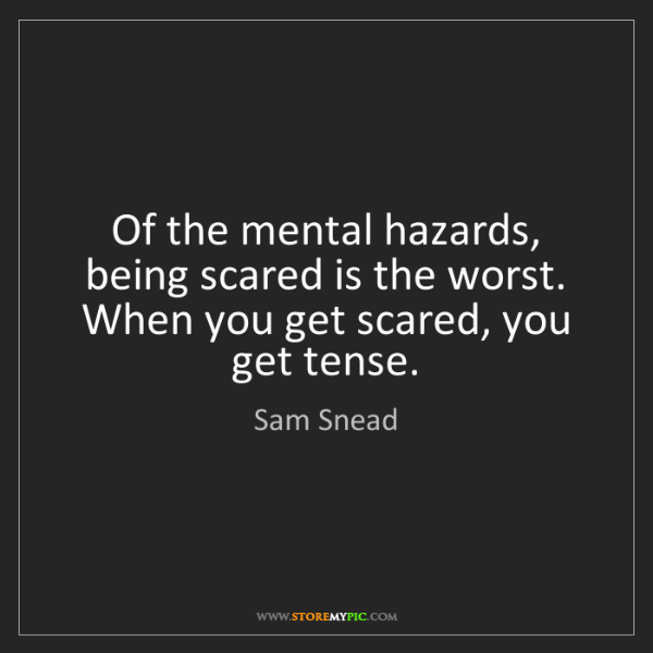 Sam Snead: Of the mental hazards, being scared is the worst. When...