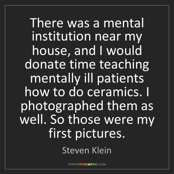 Steven Klein: There was a mental institution near my house, and I would...