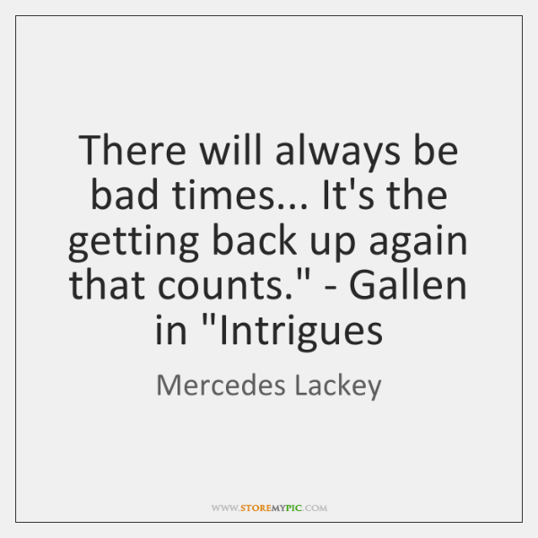 'here will always be bad times... It's the getting back up again ...