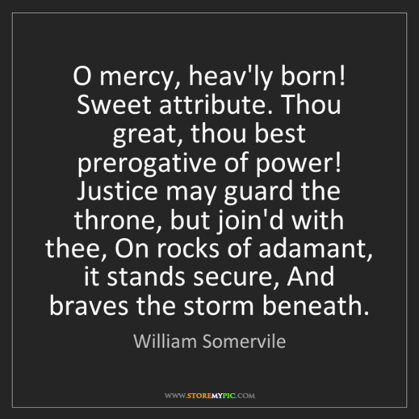 William Somervile: O mercy, heav'ly born! Sweet attribute. Thou great, thou...