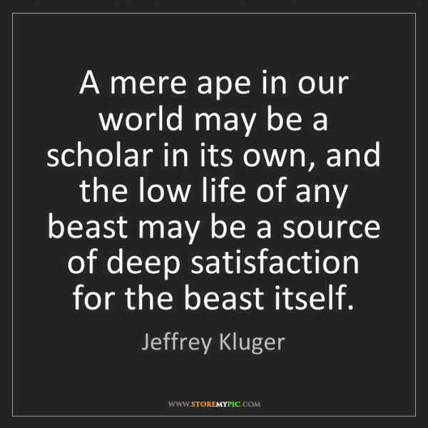 Jeffrey Kluger: A mere ape in our world may be a scholar in its own,...
