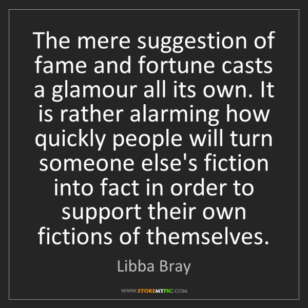 Libba Bray: The mere suggestion of fame and fortune casts a glamour...