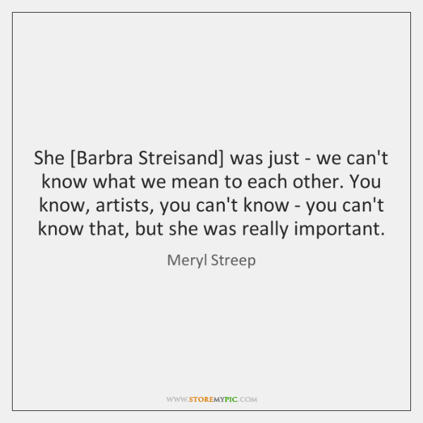 She [Barbra Streisand] was just - we can't know what we mean ...