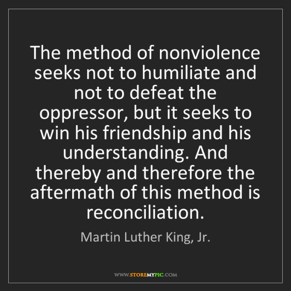 Martin Luther King, Jr.: The method of nonviolence seeks not to humiliate and...