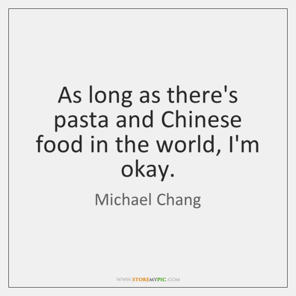 As long as there's pasta and Chinese food in the world, I'm ...