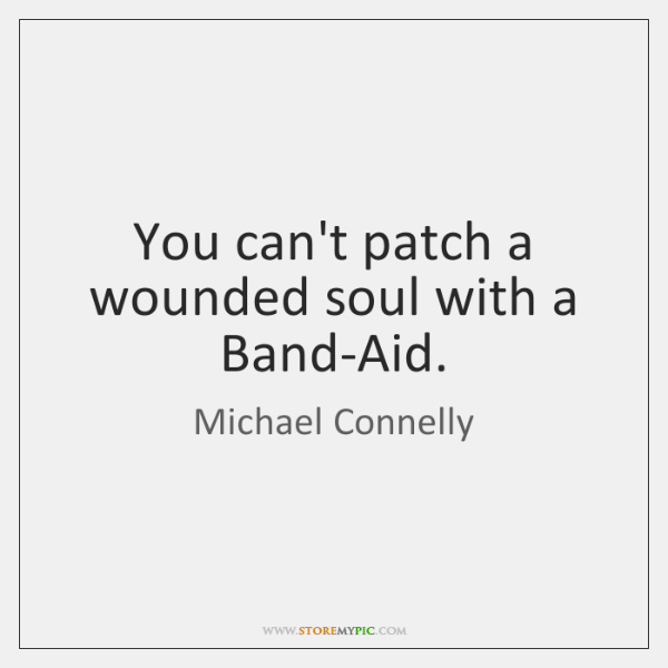 You can't patch a wounded soul with a Band-Aid.