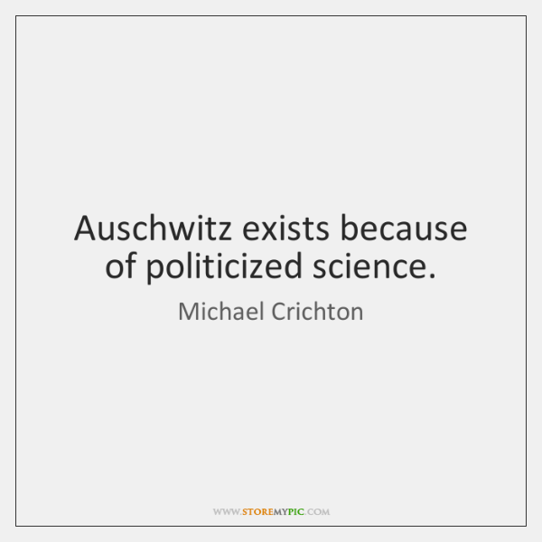 Auschwitz exists because of politicized science.