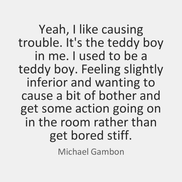 Yeah, I like causing trouble. It's the teddy boy in me. I ...