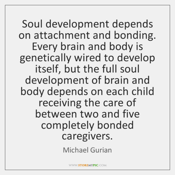 Soul development depends on attachment and bonding. Every brain and body is ...