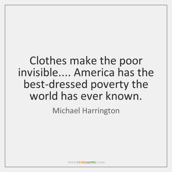 Clothes make the poor invisible.... America has the best-dressed poverty the world ...