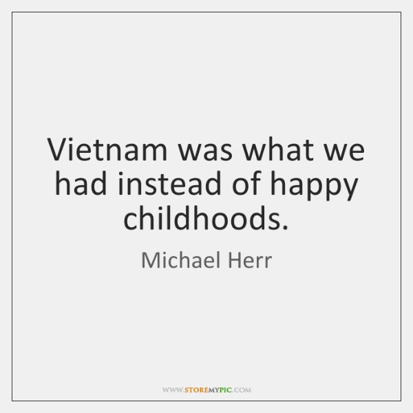 Vietnam was what we had instead of happy childhoods.