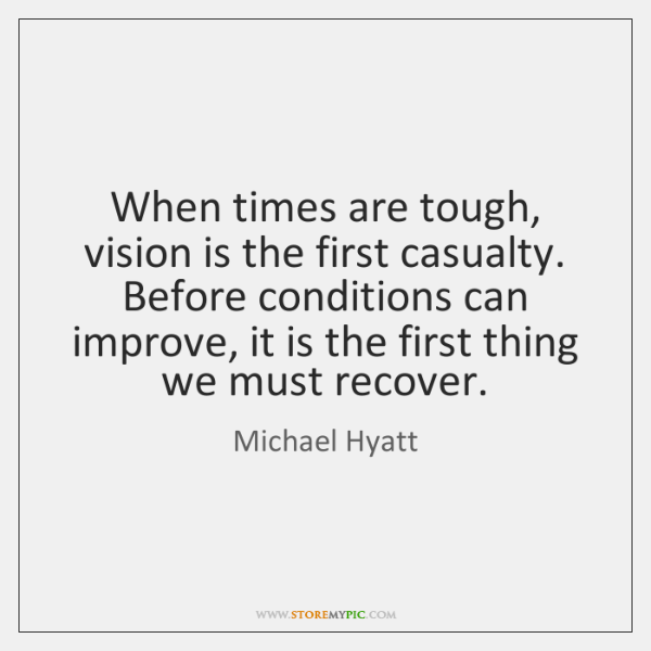 When times are tough, vision is the first casualty. Before conditions can ...