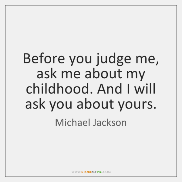 Before you judge me, ask me about my childhood. And I will ...