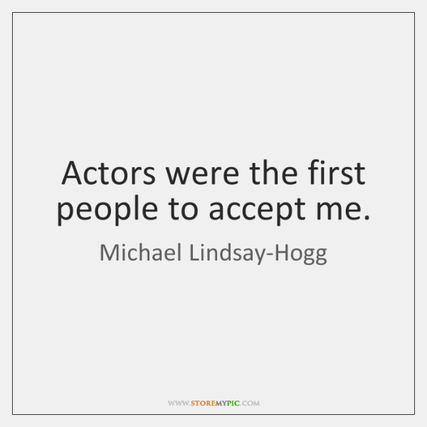 Actors were the first people to accept me.