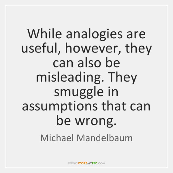While analogies are useful, however, they can also be misleading. They smuggle ...