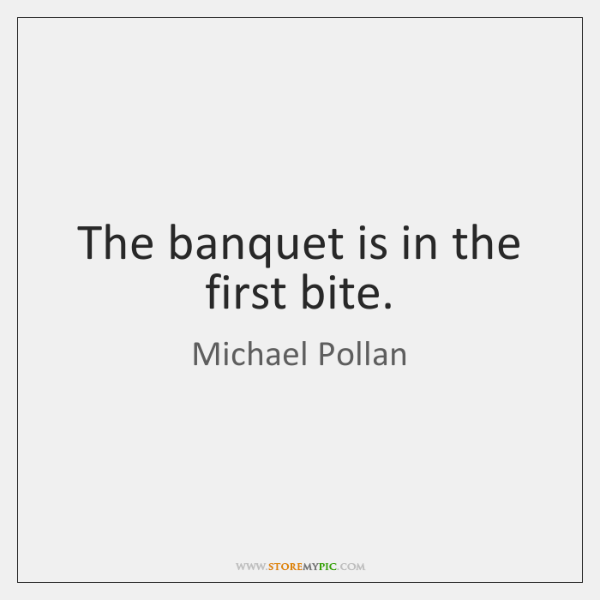 The banquet is in the first bite.