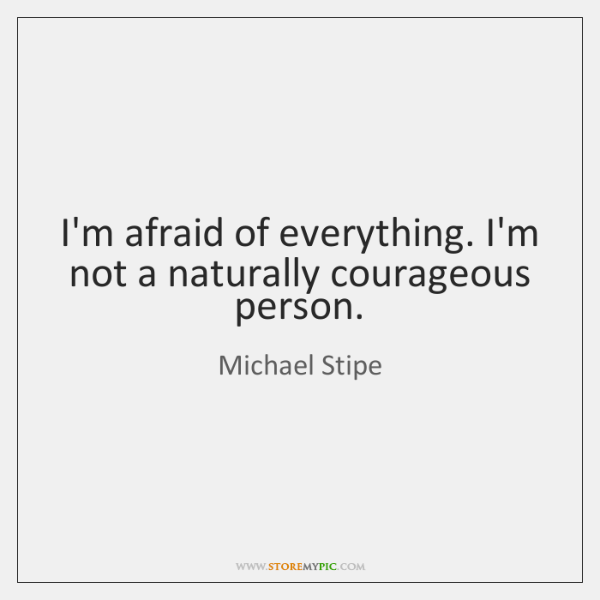 I'm afraid of everything. I'm not a naturally courageous person.