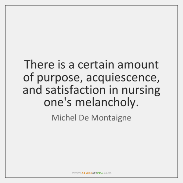 There is a certain amount of purpose, acquiescence, and satisfaction in nursing ...