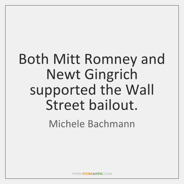 Both Mitt Romney and Newt Gingrich supported the Wall Street bailout.