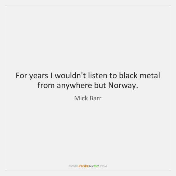 For years I wouldn't listen to black metal from anywhere but Norway.