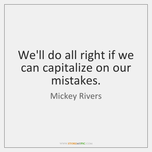 We'll do all right if we can capitalize on our mistakes.