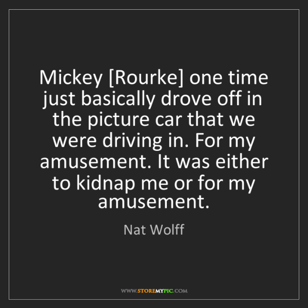 Nat Wolff: Mickey [Rourke] one time just basically drove off in...