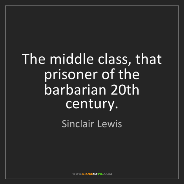 Sinclair Lewis: The middle class, that prisoner of the barbarian 20th...