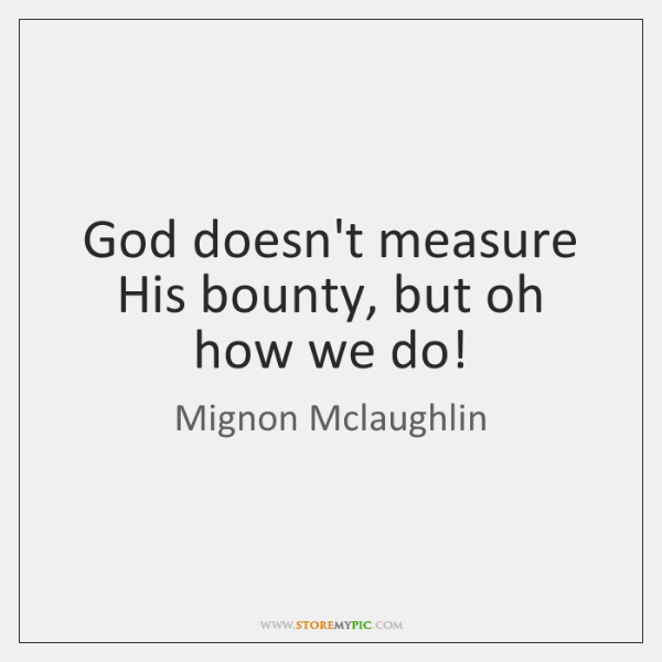 God doesn't measure His bounty, but oh how we do!
