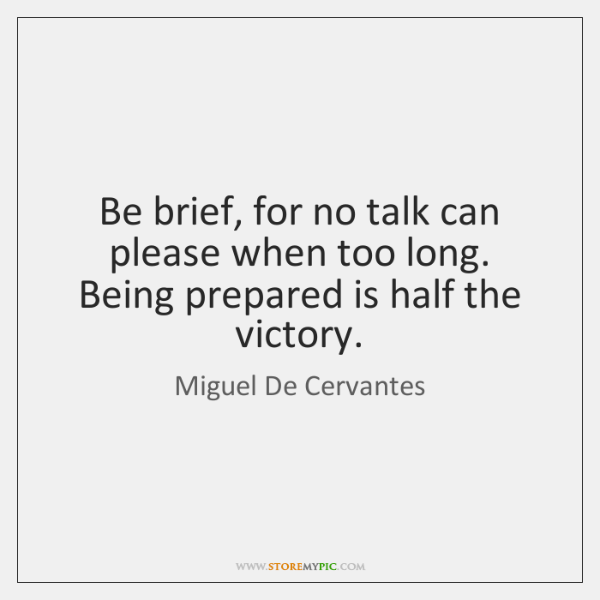 Be brief, for no talk can please when too long. Being prepared ...