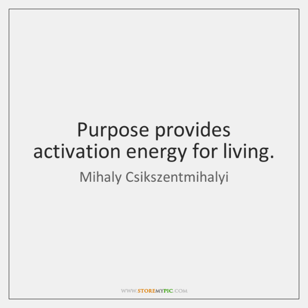 Purpose provides activation energy for living.