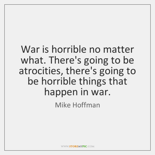 War is horrible no matter what. There's going to be atrocities, there's ...