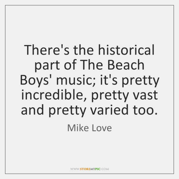 There's the historical part of The Beach Boys' music; it's pretty incredible, ...