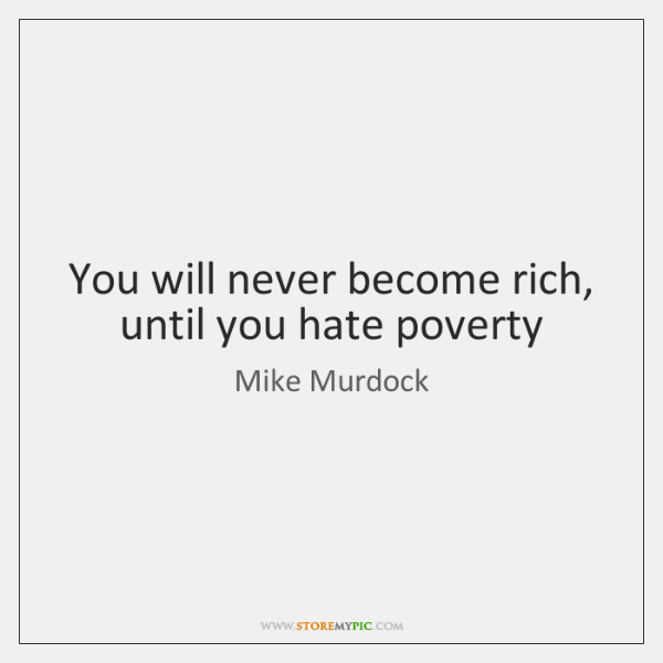 You will never become rich, until you hate poverty