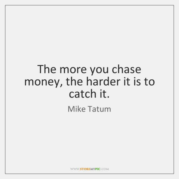 The more you chase money, the harder it is to catch it.